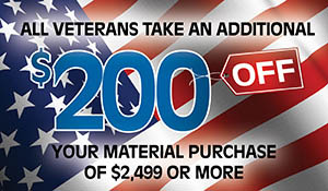 All veterans take an additional $200 off your material purchase of $2,499 or more!  We proudly support our troops!