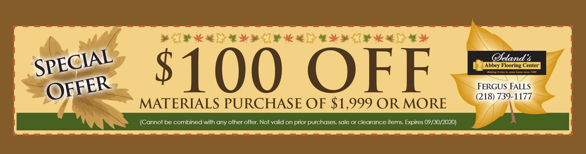 Fall Home Makeover Sale Going On Now! Receive $100 off materials purchase of $1,999 or more (cannot be combined with any other offer. Not valid on prior purchases, sale or clearance items. Expires 9/30/2020) Only at Seland's Abbey Flooring Center in Fergus Falls Minnesota.