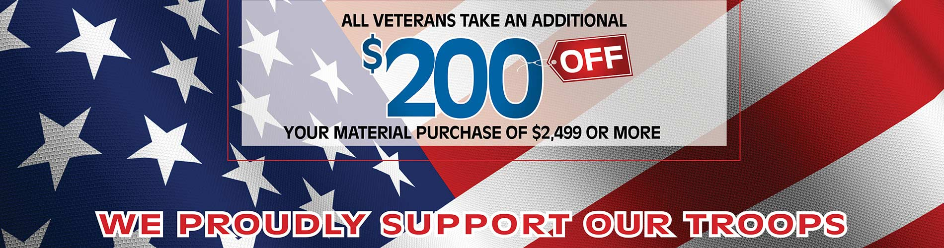 All veterans take an additional $200 off your material purchase of $2,499 or more. We proudly support our troops